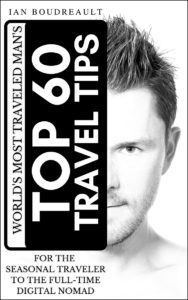 The World's Most Traveled Man's Top 60 Travel Tips: For the seasonal traveler to the full-time digital nomad